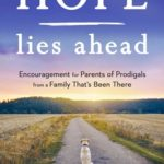 Hope Lies ahead - Encouragement for Parents of Prodigals from a Family that's been there